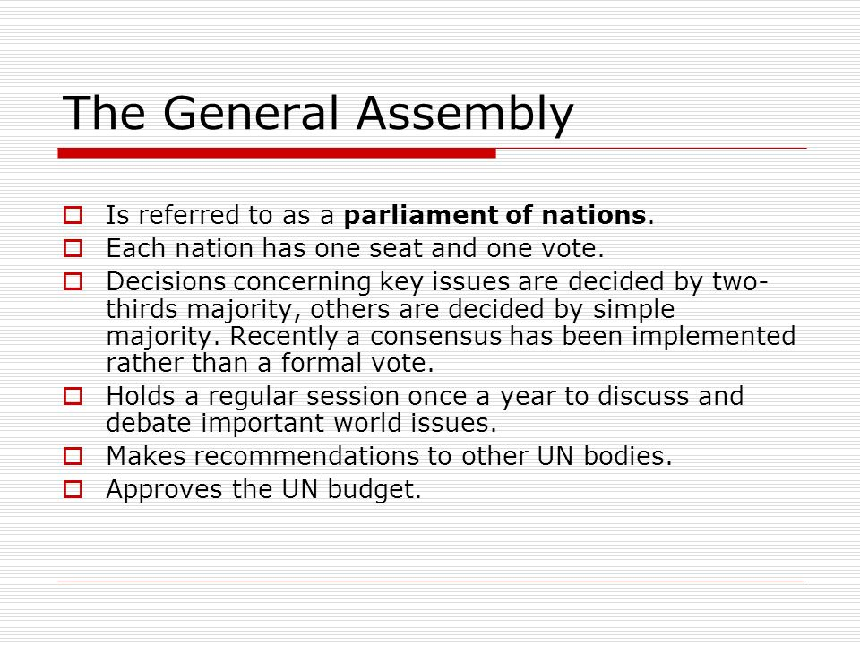 The General Assembly Is referred to as a parliament of nations. Each nation has one seat and one vote. Decisions concerning key issues are decided by