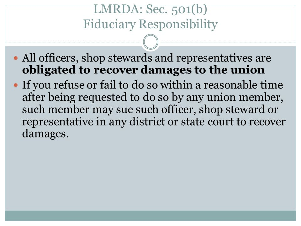 LMRDA: Sec. 501(b) Fiduciary Responsibility All officers, shop stewards and representatives are obligated to recover damages to the union If you refus