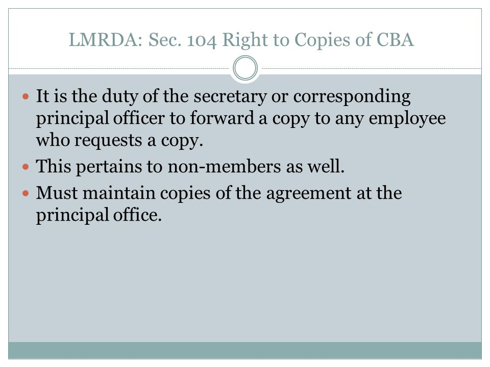 LMRDA: Sec. 104 Right to Copies of CBA It is the duty of the secretary or corresponding principal officer to forward a copy to any employee who reques