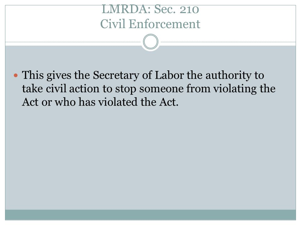LMRDA: Sec. 210 Civil Enforcement This gives the Secretary of Labor the authority to take civil action to stop someone from violating the Act or who h
