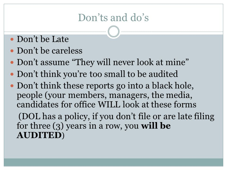 Donts and dos Dont be Late Dont be careless Dont assume They will never look at mine Dont think youre too small to be audited Dont think these reports go into a black hole, people (your members, managers, the media, candidates for office WILL look at these forms (DOL has a policy, if you dont file or are late filing for three (3) years in a row, you will be AUDITED )