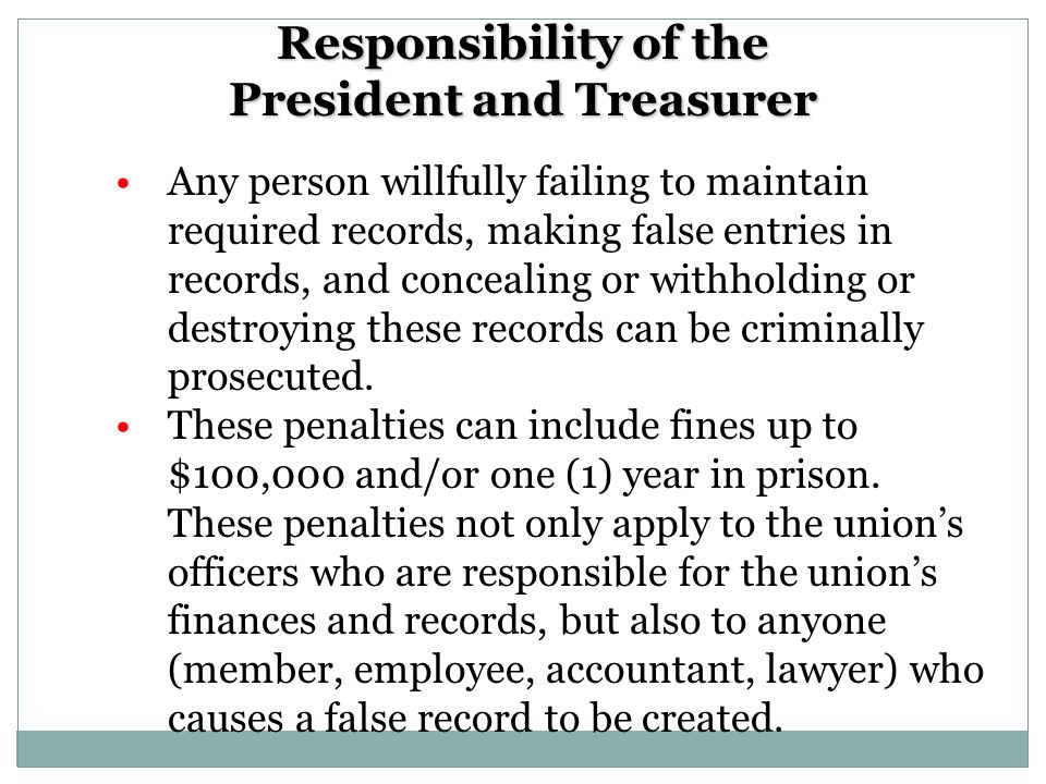 Responsibility of the President and Treasurer Any person willfully failing to maintain required records, making false entries in records, and concealing or withholding or destroying these records can be criminally prosecuted.
