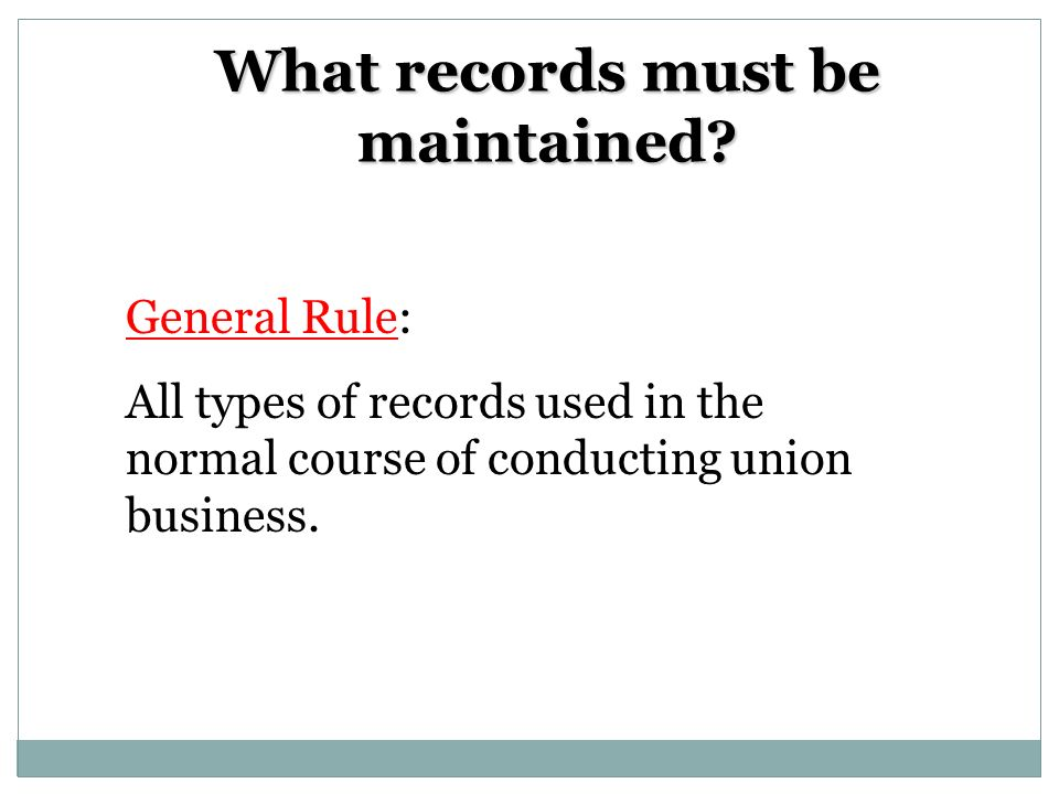 What records must be maintained? General Rule: All types of records used in the normal course of conducting union business.