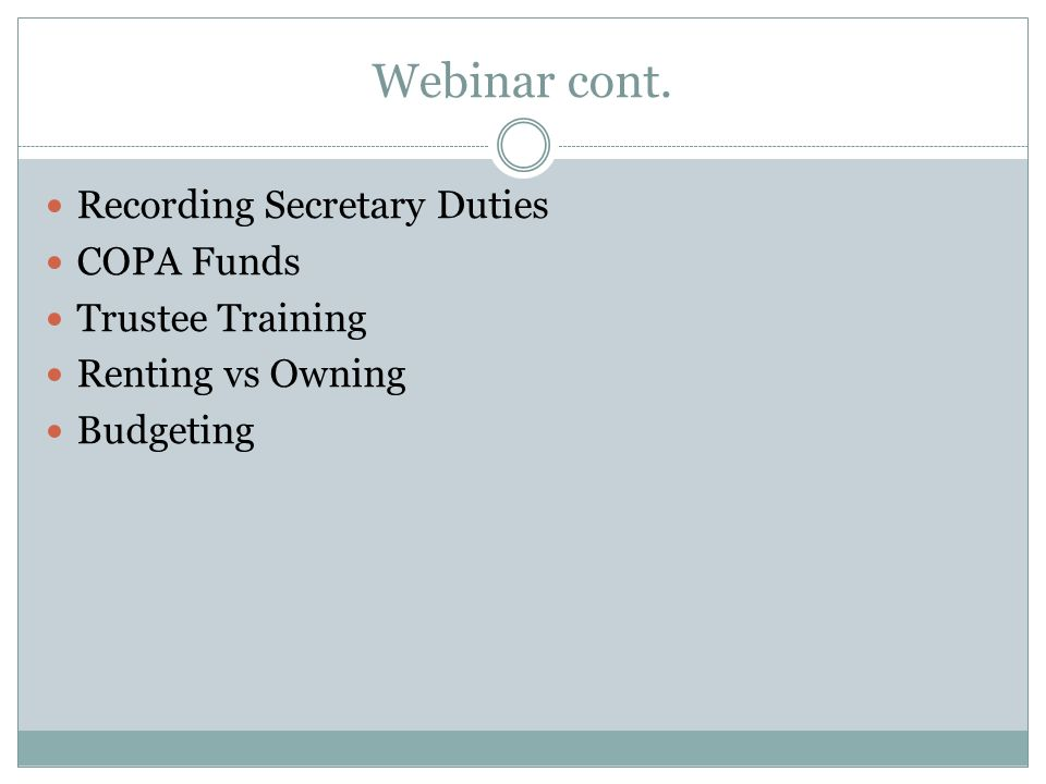 Webinar cont. Recording Secretary Duties COPA Funds Trustee Training Renting vs Owning Budgeting