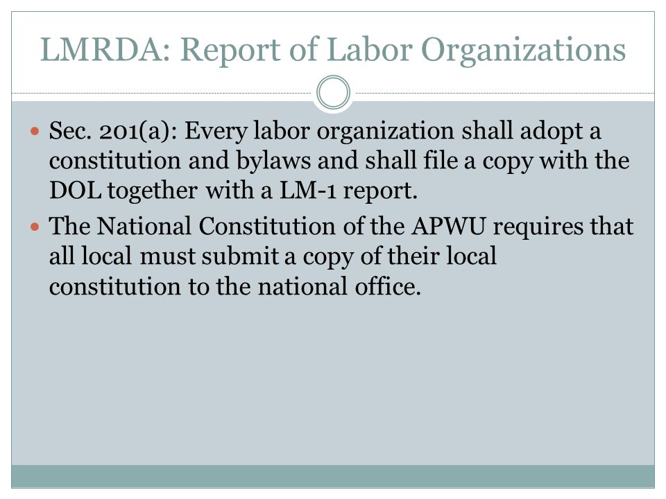 LMRDA: Report of Labor Organizations Sec. 201(a): Every labor organization shall adopt a constitution and bylaws and shall file a copy with the DOL to