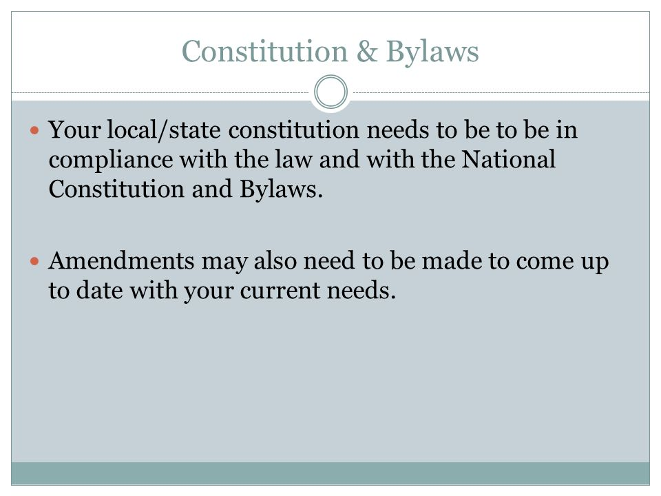 Constitution & Bylaws Your local/state constitution needs to be to be in compliance with the law and with the National Constitution and Bylaws. Amendm