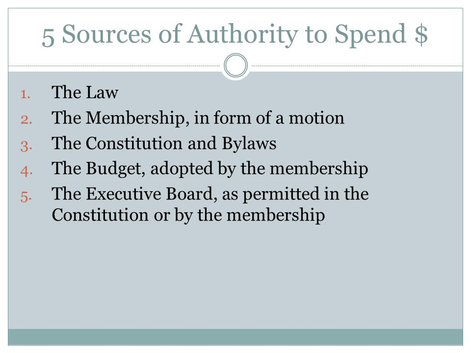 5 Sources of Authority to Spend $ 1. The Law 2. The Membership, in form of a motion 3. The Constitution and Bylaws 4. The Budget, adopted by the membe