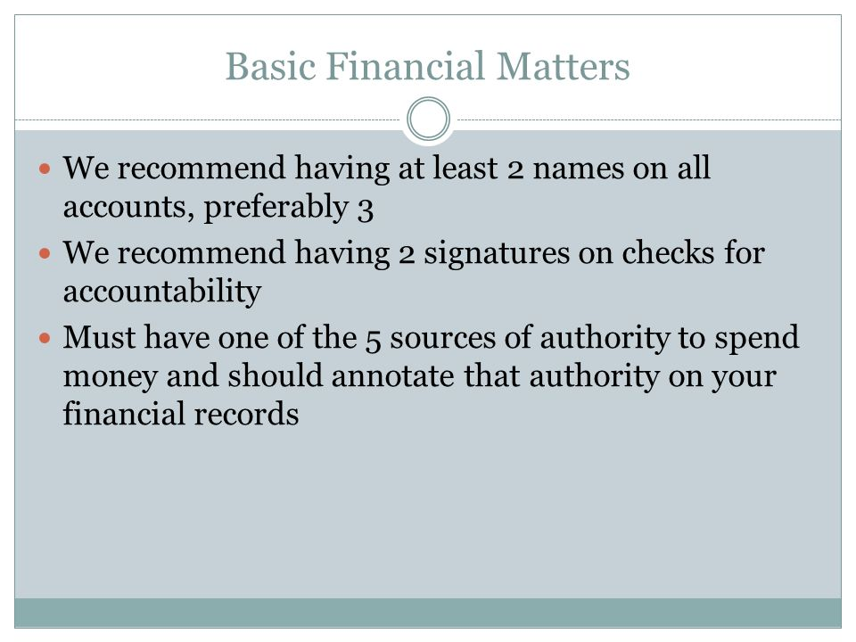 Basic Financial Matters We recommend having at least 2 names on all accounts, preferably 3 We recommend having 2 signatures on checks for accountability Must have one of the 5 sources of authority to spend money and should annotate that authority on your financial records