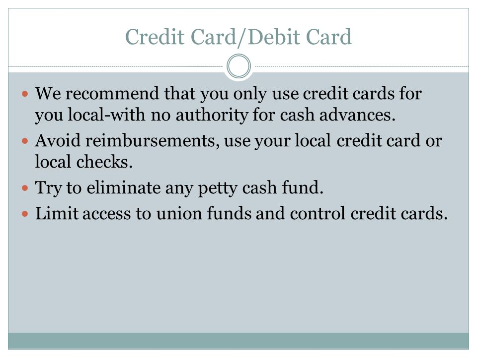 Credit Card/Debit Card We recommend that you only use credit cards for you local-with no authority for cash advances.