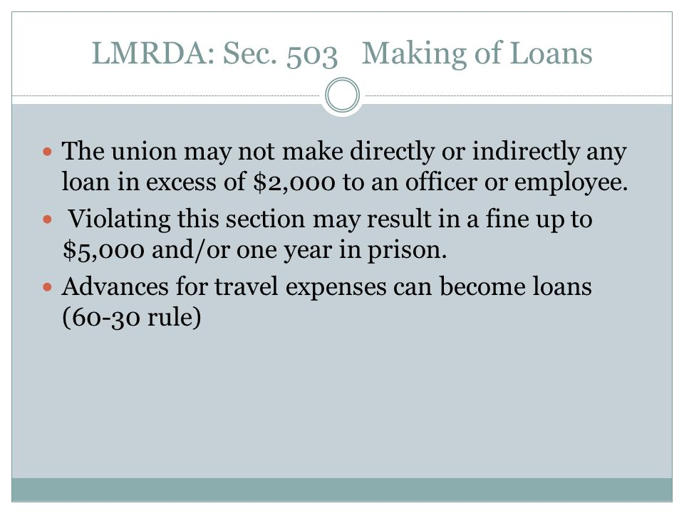 LMRDA: Sec. 503 Making of Loans The union may not make directly or indirectly any loan in excess of $2,000 to an officer or employee. Violating this s