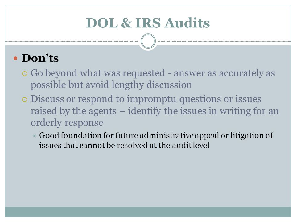DOL & IRS Audits Donts Go beyond what was requested - answer as accurately as possible but avoid lengthy discussion Discuss or respond to impromptu questions or issues raised by the agents – identify the issues in writing for an orderly response Good foundation for future administrative appeal or litigation of issues that cannot be resolved at the audit level