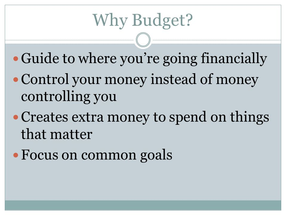 Why Budget? Guide to where youre going financially Control your money instead of money controlling you Creates extra money to spend on things that mat