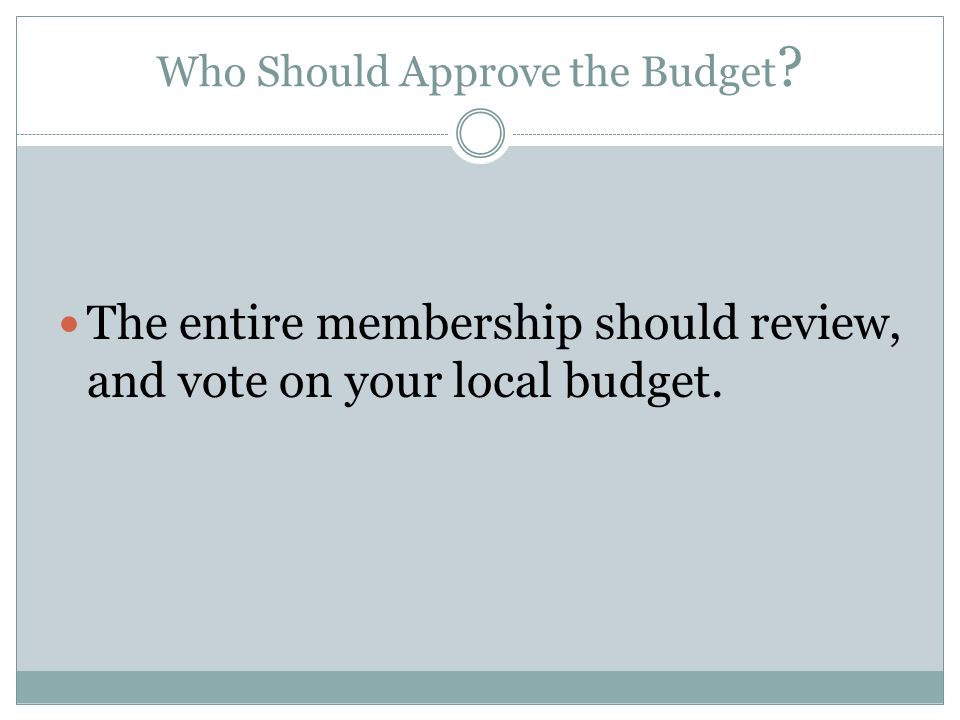 Who Should Approve the Budget The entire membership should review, and vote on your local budget.