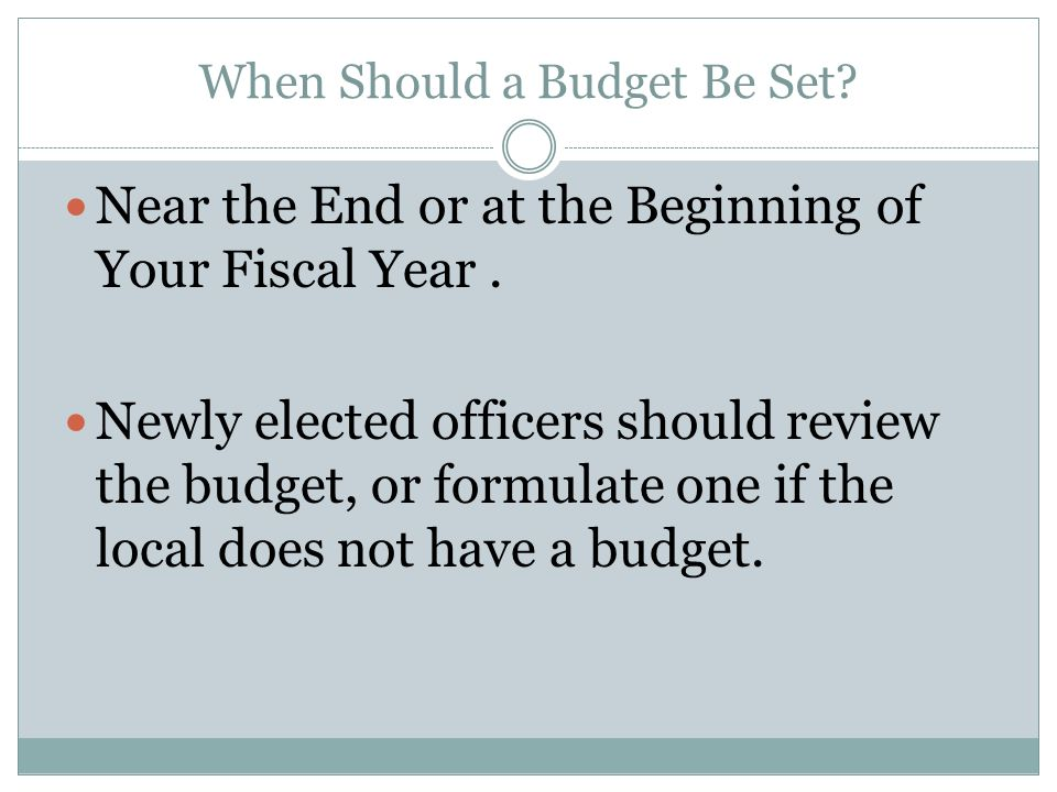 When Should a Budget Be Set? Near the End or at the Beginning of Your Fiscal Year. Newly elected officers should review the budget, or formulate one i