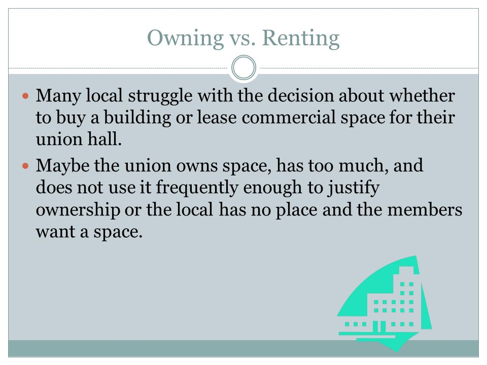 Owning vs. Renting Many local struggle with the decision about whether to buy a building or lease commercial space for their union hall. Maybe the uni