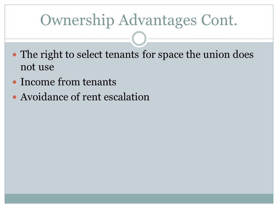 Ownership Advantages Cont. The right to select tenants for space the union does not use Income from tenants Avoidance of rent escalation