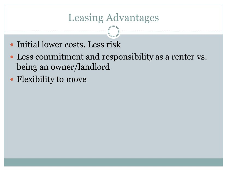 Leasing Advantages Initial lower costs. Less risk Less commitment and responsibility as a renter vs. being an owner/landlord Flexibility to move
