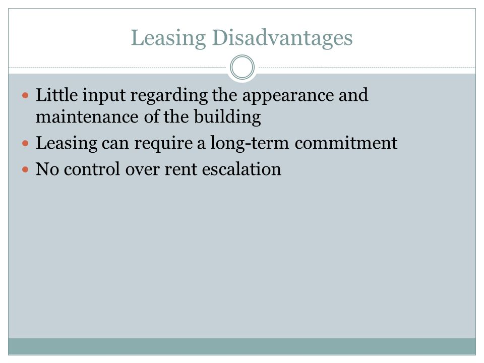 Leasing Disadvantages Little input regarding the appearance and maintenance of the building Leasing can require a long-term commitment No control over
