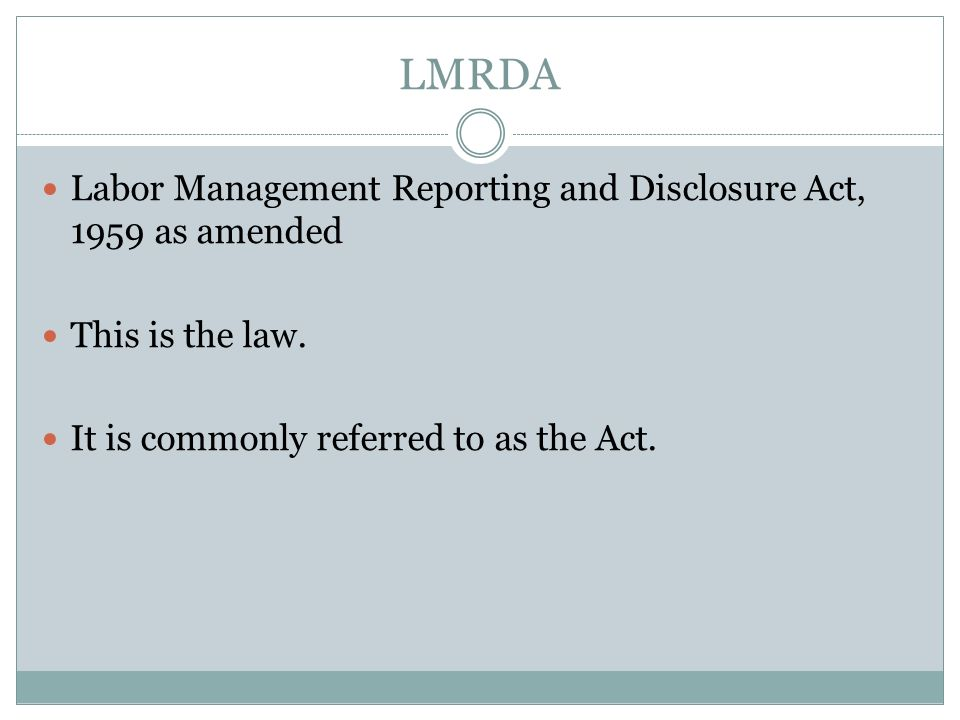 LMRDA Labor Management Reporting and Disclosure Act, 1959 as amended This is the law. It is commonly referred to as the Act.