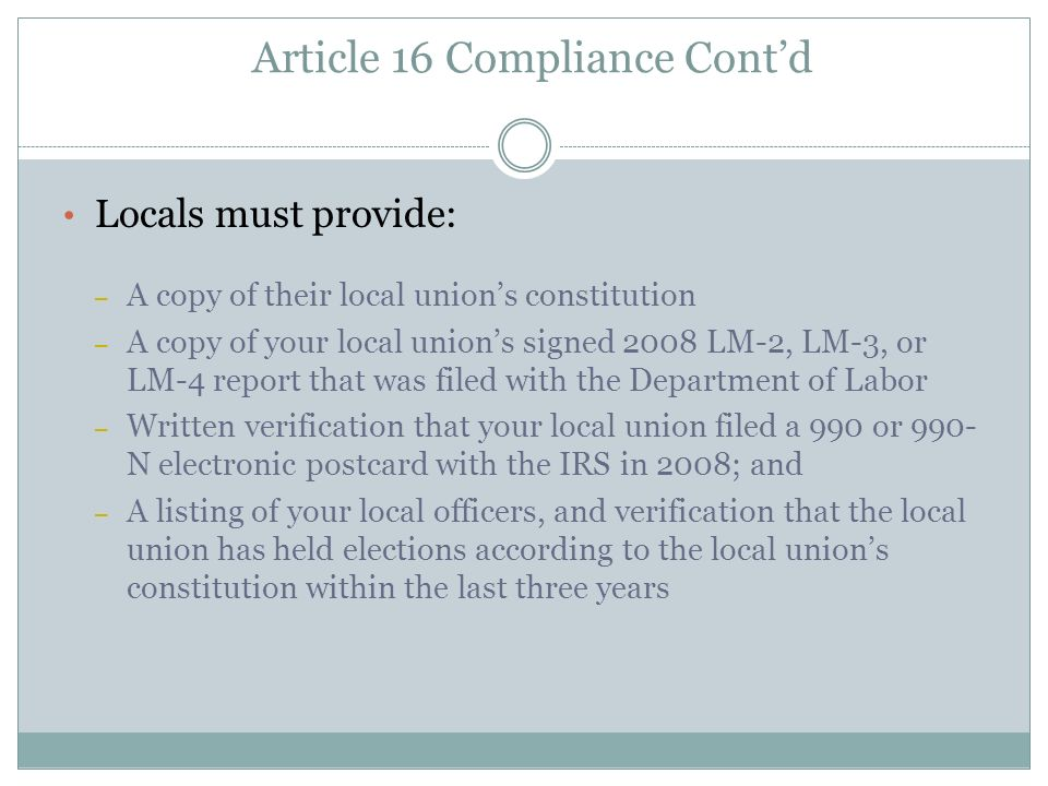 Article 16 Compliance Contd Locals must provide: – A copy of their local unions constitution – A copy of your local unions signed 2008 LM-2, LM-3, or