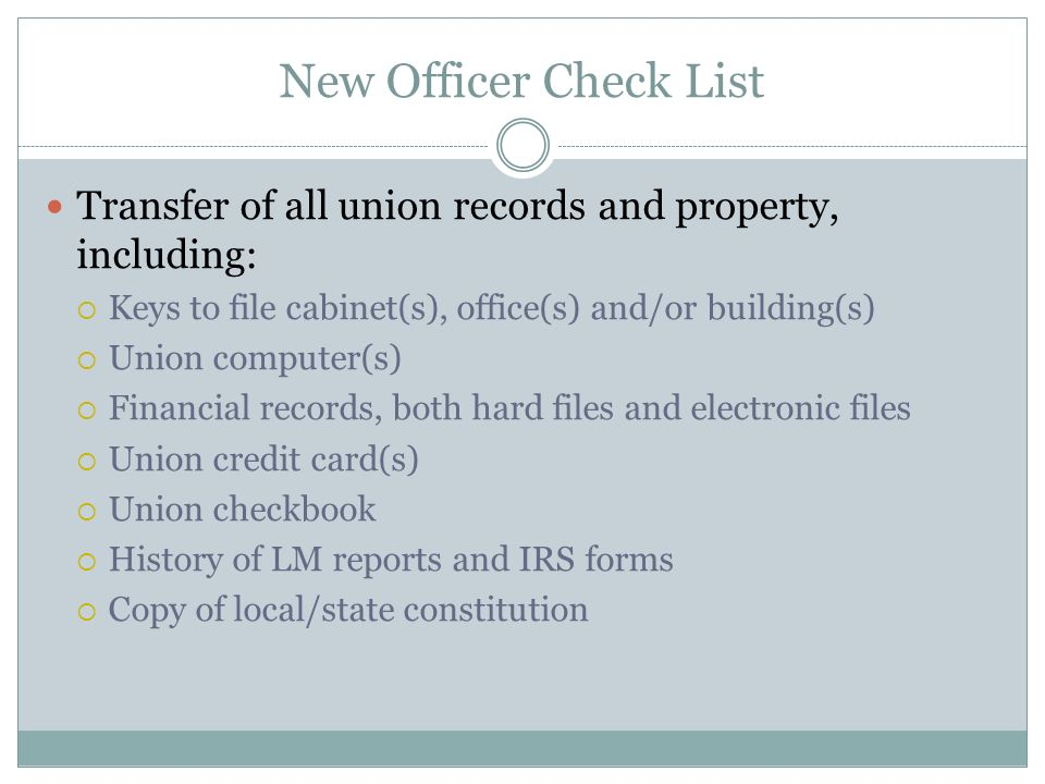 New Officer Check List Transfer of all union records and property, including: Keys to file cabinet(s), office(s) and/or building(s) Union computer(s) Financial records, both hard files and electronic files Union credit card(s) Union checkbook History of LM reports and IRS forms Copy of local/state constitution