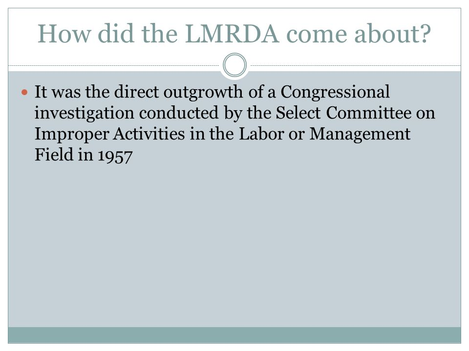 How did the LMRDA come about? It was the direct outgrowth of a Congressional investigation conducted by the Select Committee on Improper Activities in