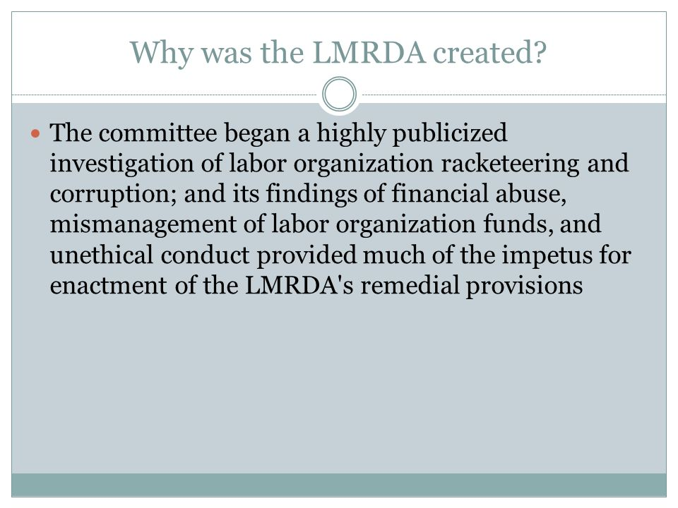 Why was the LMRDA created? The committee began a highly publicized investigation of labor organization racketeering and corruption; and its findings o