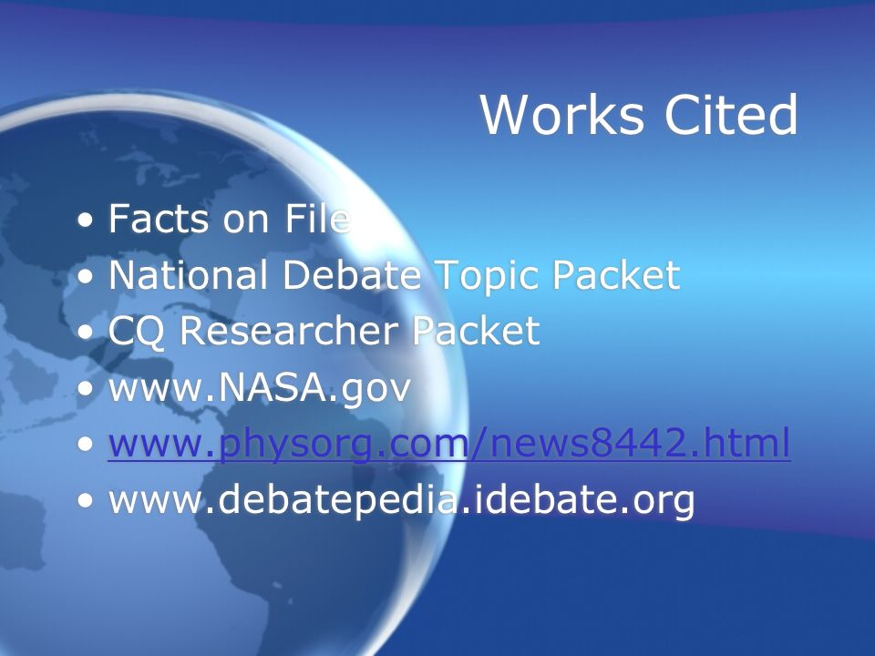 Works Cited Facts on File National Debate Topic Packet CQ Researcher Packet www.NASA.gov www.physorg.com/news8442.html www.debatepedia.idebate.org Facts on File National Debate Topic Packet CQ Researcher Packet www.NASA.gov www.physorg.com/news8442.html www.debatepedia.idebate.org