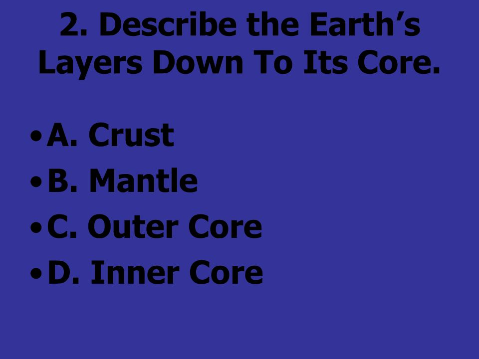 2. Describe the Earths Layers Down To Its Core. A. Crust B. Mantle C. Outer Core D. Inner Core