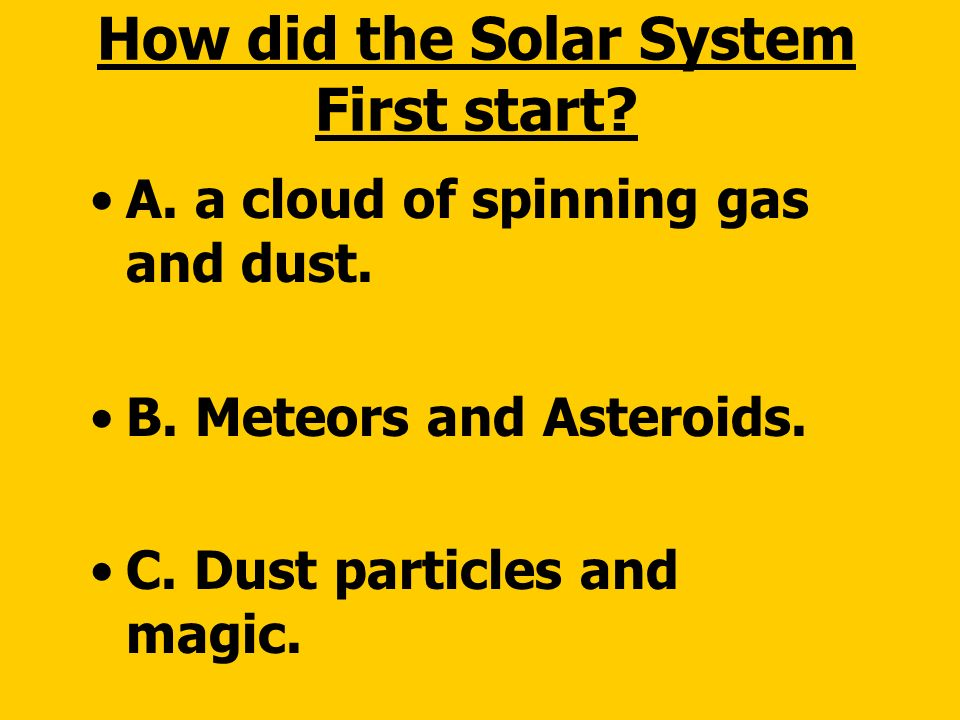 How did the solar system first start.A. a cloud of spinning gas and dust.