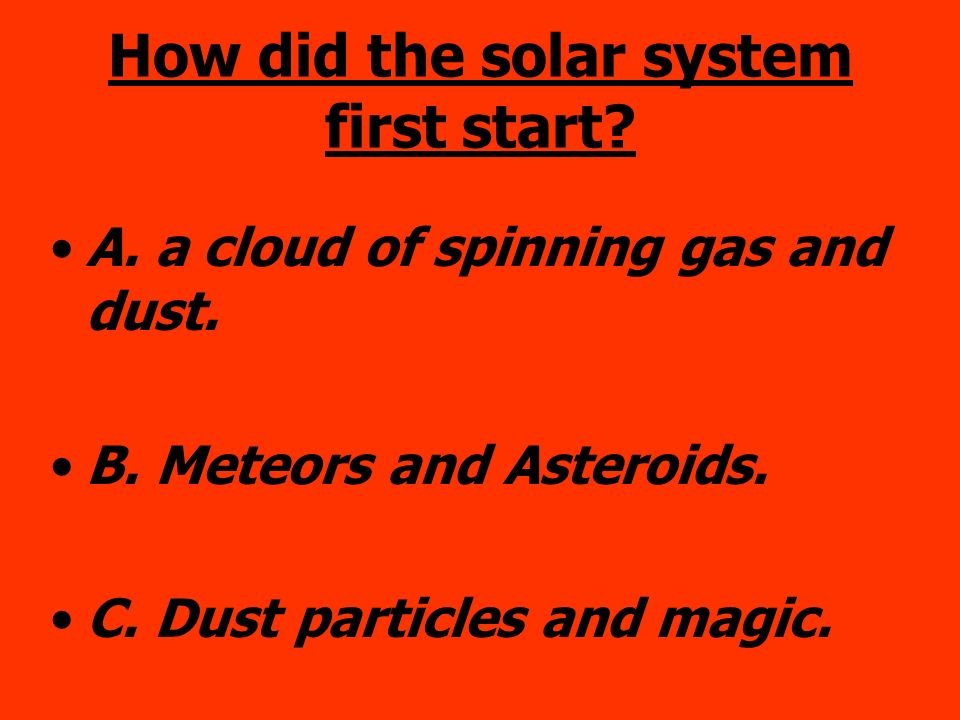How did the solar system first start? A. a cloud of spinning gas and dust. B. Meteors and Asteroids. C. Dust particles and magic.