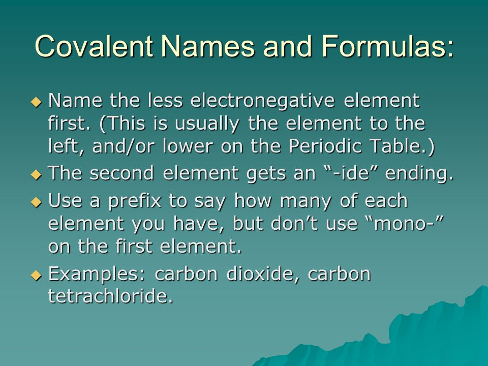 Covalent Names and Formulas: Name the less electronegative element first.