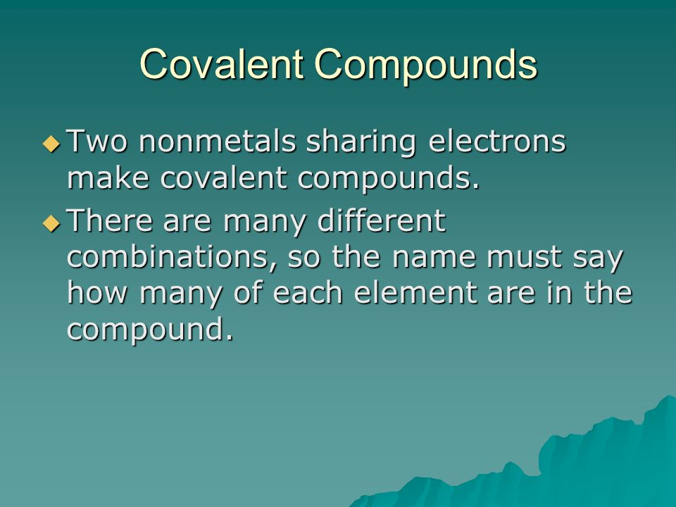 Covalent Compounds Two nonmetals sharing electrons make covalent compounds.