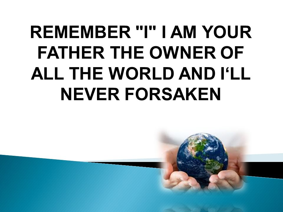 REMEMBER I I AM YOUR FATHER THE OWNER OF ALL THE WORLD AND ILL NEVER FORSAKEN