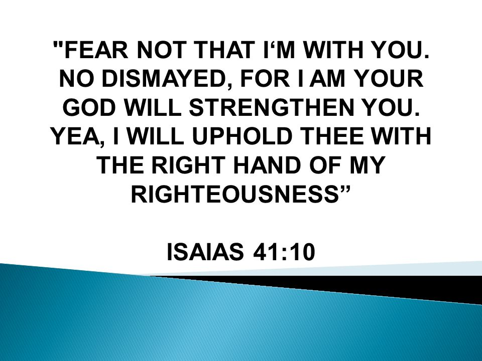 FEAR NOT THAT IM WITH YOU. NO DISMAYED, FOR I AM YOUR GOD WILL STRENGTHEN YOU.