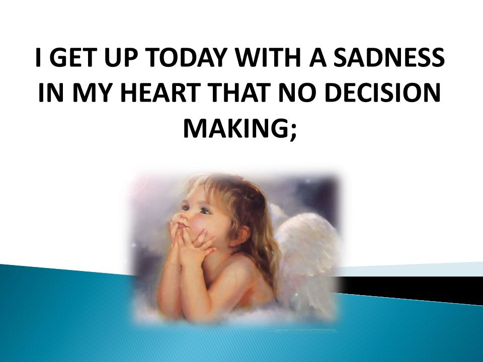 I GET UP TODAY WITH A SADNESS IN MY HEART THAT NO DECISION MAKING;