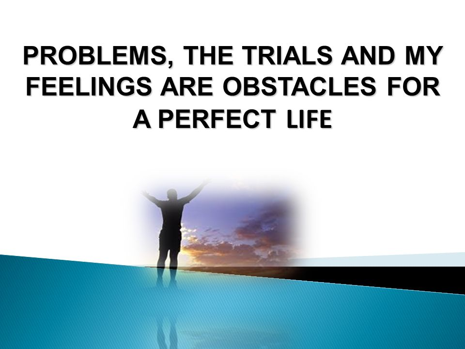 PROBLEMS, THE TRIALS AND MY FEELINGS ARE OBSTACLES FOR A PERFECT LIFE