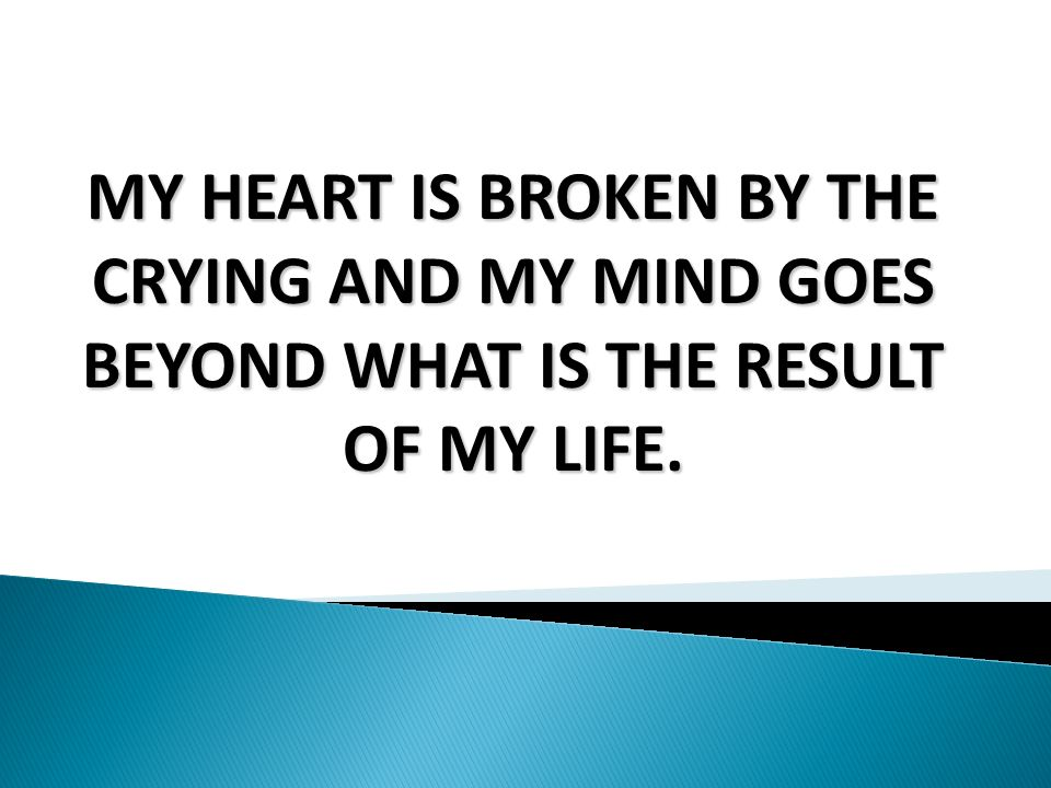 MY HEART IS BROKEN BY THE CRYING AND MY MIND GOES BEYOND WHAT IS THE RESULT OF MY LIFE.