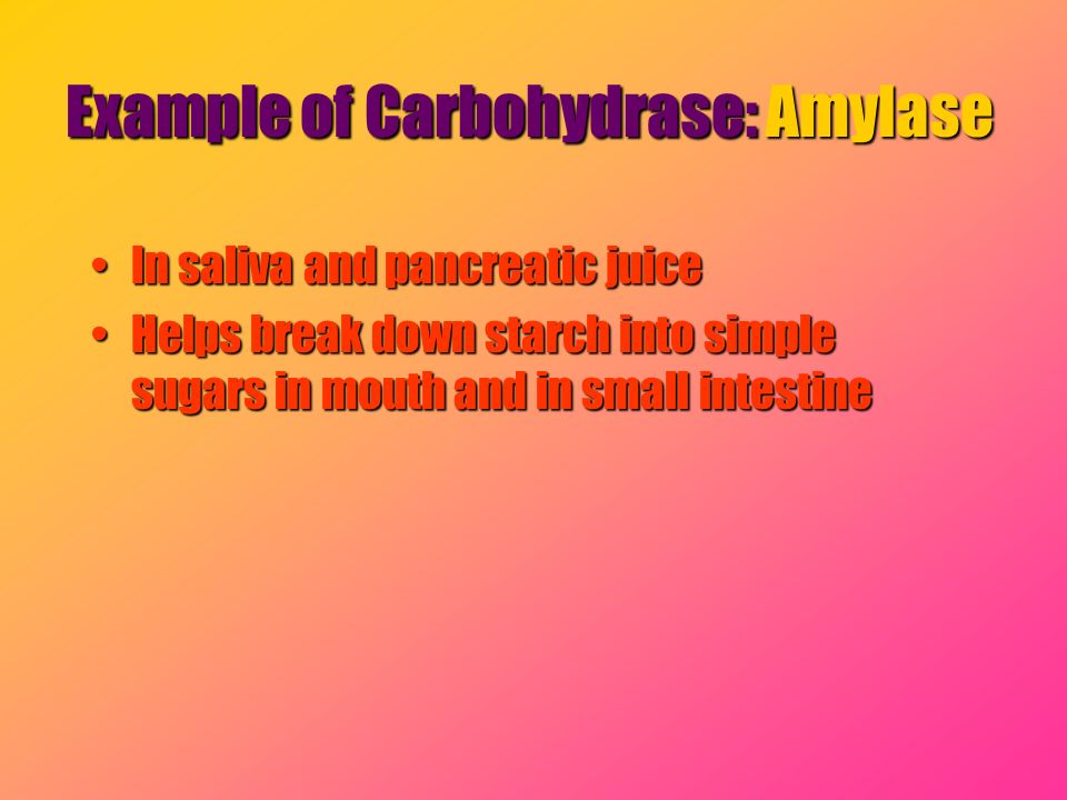 Example of Carbohydrase: Amylase In saliva and pancreatic juiceIn saliva and pancreatic juice Helps break down starch into simple sugars in mouth and