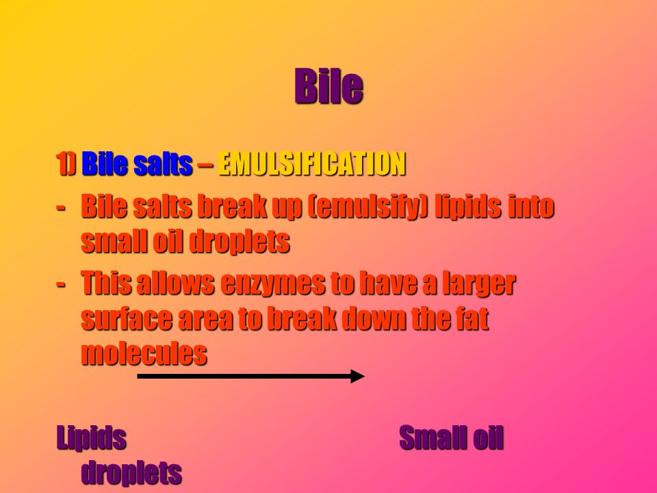 Bile 1) Bile salts – EMULSIFICATION -Bile salts break up (emulsify) lipids into small oil droplets -This allows enzymes to have a larger surface area