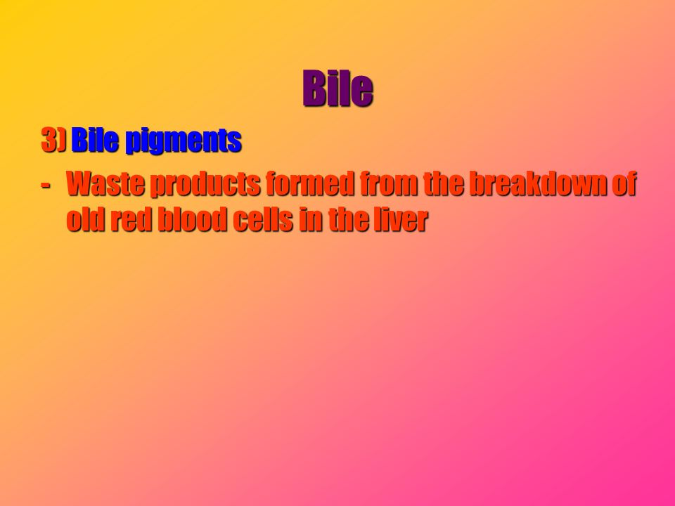 Bile 3) Bile pigments -Waste products formed from the breakdown of old red blood cells in the liver