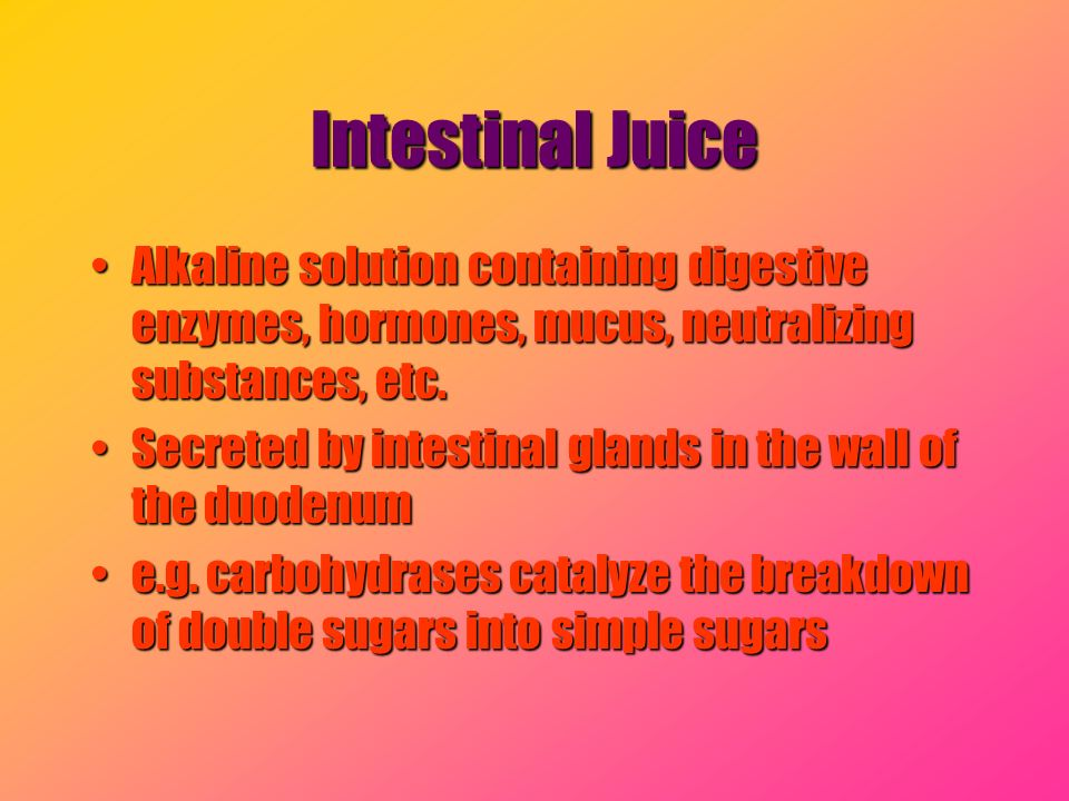 Intestinal Juice Alkaline solution containing digestive enzymes, hormones, mucus, neutralizing substances, etc.Alkaline solution containing digestive