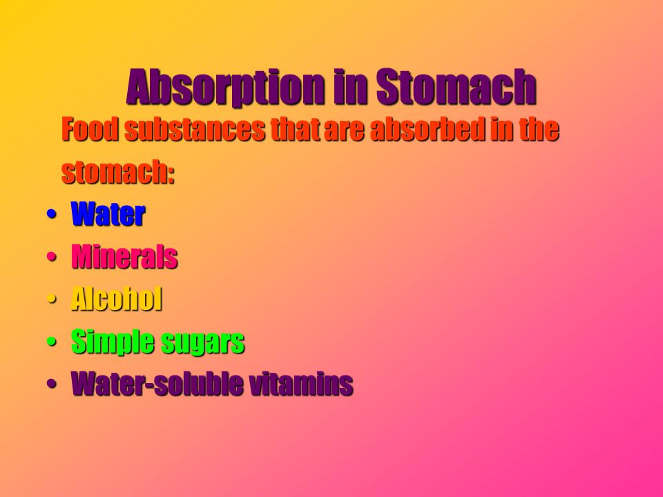 Absorption in Stomach Food substances that are absorbed in the Food substances that are absorbed in the stomach: stomach: WaterWater MineralsMinerals