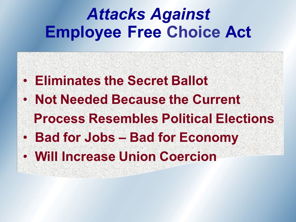 Eliminates the Secret Ballot Not Needed Because the Current Process Resembles Political Elections Bad for Jobs – Bad for Economy Will Increase Union Coercion Attacks Against Employee Free Choice Act