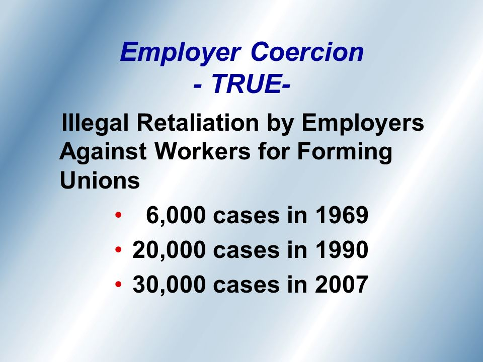 Employer Coercion - TRUE- Illegal Retaliation by Employers Against Workers for Forming Unions 6,000 cases in 1969 20,000 cases in 1990 30,000 cases in 2007