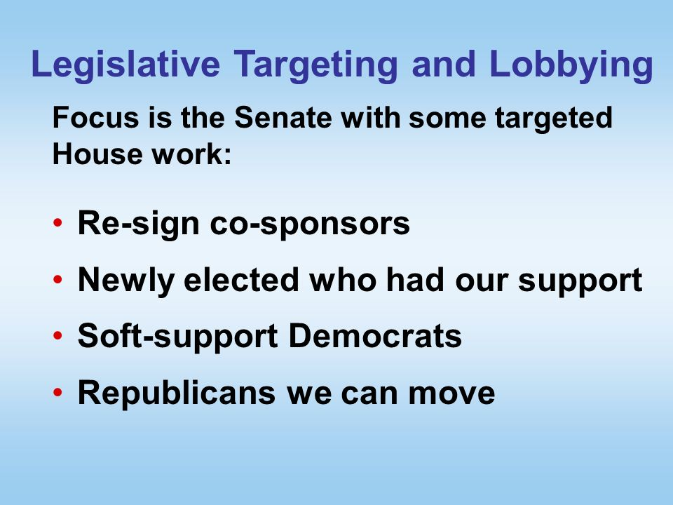 Legislative Targeting and Lobbying Re-sign co-sponsors Newly elected who had our support Soft-support Democrats Republicans we can move Focus is the Senate with some targeted House work: