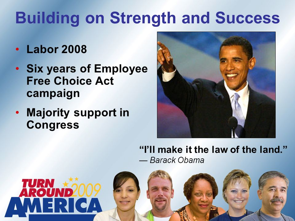 Building on Strength and Success Labor 2008 Six years of Employee Free Choice Act campaign Majority support in Congress Ill make it the law of the land.