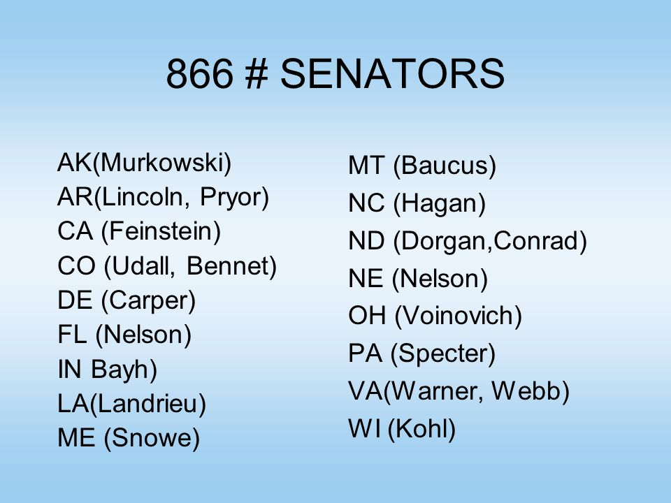866 # SENATORS AK(Murkowski) AR(Lincoln, Pryor) CA (Feinstein) CO (Udall, Bennet) DE (Carper) FL (Nelson) IN Bayh) LA(Landrieu) ME (Snowe) MT (Baucus)
