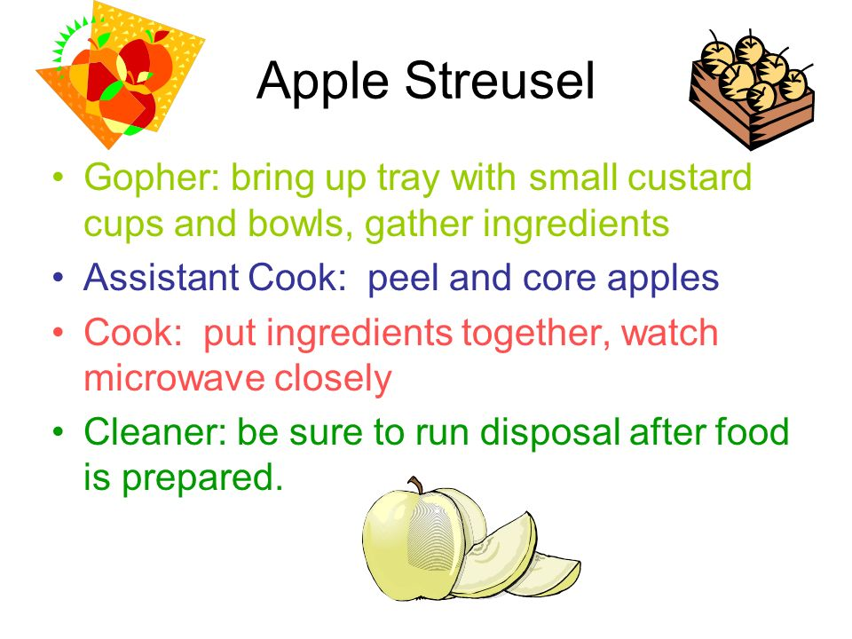 Apple Streusel Gopher: bring up tray with small custard cups and bowls, gather ingredients Assistant Cook: peel and core apples Cook: put ingredients together, watch microwave closely Cleaner: be sure to run disposal after food is prepared.