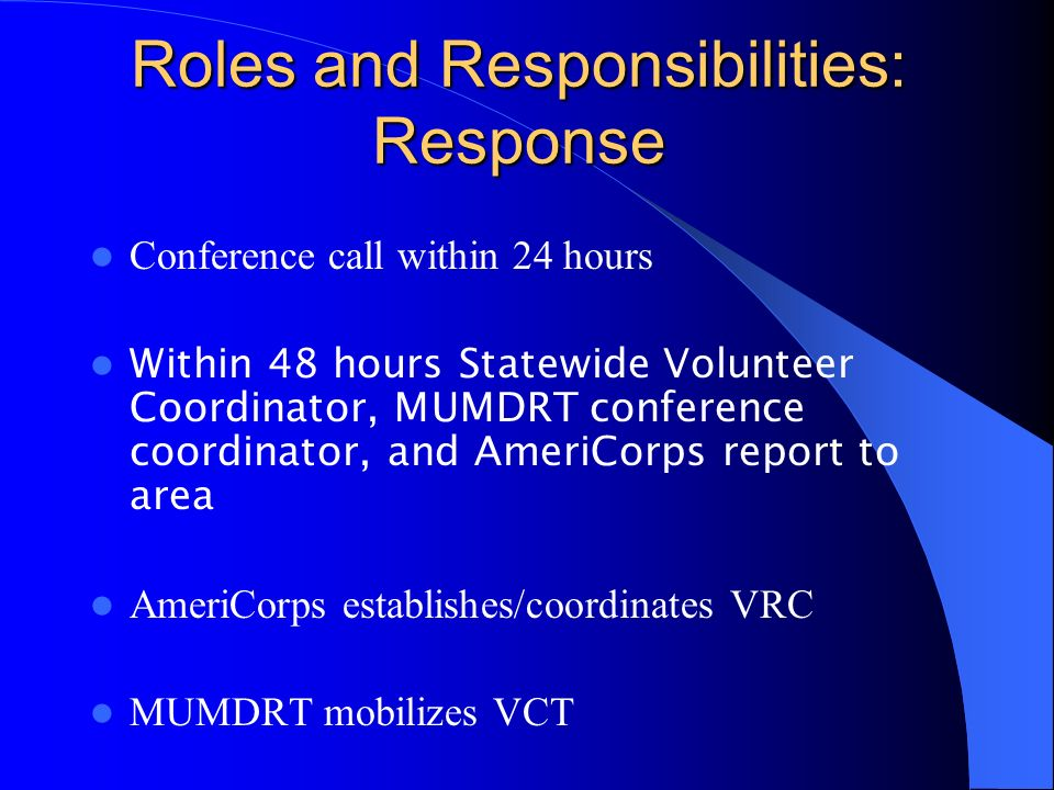 Roles and Responsibilities: Response Conference call within 24 hours Within 48 hours Statewide Volunteer Coordinator, MUMDRT conference coordinator, and AmeriCorps report to area AmeriCorps establishes/coordinates VRC MUMDRT mobilizes VCT